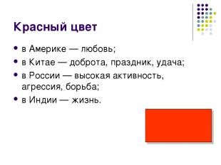 Красный цвет в Америке — любовь; в Китае — доброта, праздник, удача; в России —