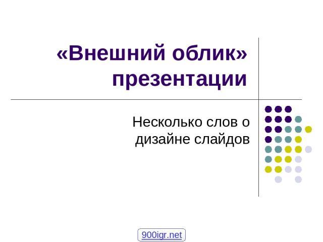 «Внешний облик» презентации Несколько слов о дизайне слайдов 900igr.net