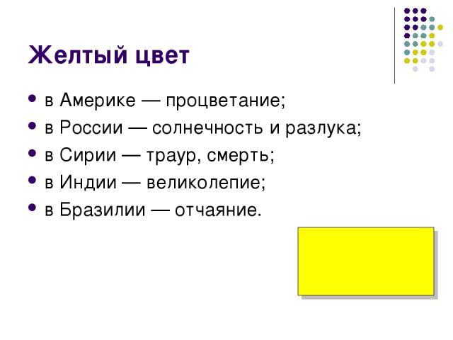 Желтый цвет в Америке — процветание; в России — солнечность и разлука; в Сирии — траур, смерть; в Индии — великолепие; в Бразилии — отчаяние.