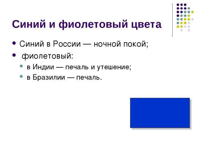 Синий и фиолетовый цвета Синий в России — ночной покой; фиолетовый: в Индии — печаль и утешение; в Бразилии — печаль.