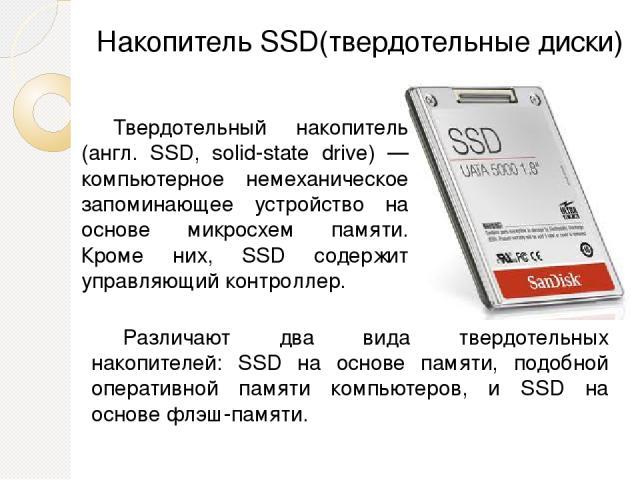 Накопитель SSD(твердотельные диски) Твердотельный накопитель (англ. SSD, solid-state drive) — компьютерное немеханическое запоминающее устройство на основе микросхем памяти. Кроме них, SSD содержит управляющий контроллер. Различают два вида твердоте…
