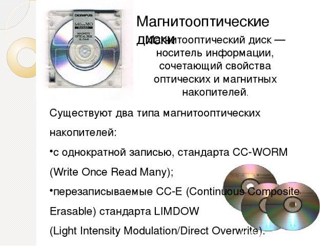 Магнитооптические диски Магнитооптический диск — носитель информации, сочетающий свойства оптических и магнитных накопителей. Существуют два типа магнитооптических накопителей: с однократной записью, стандарта CC-WORM (Write Once Read Many); перезап…