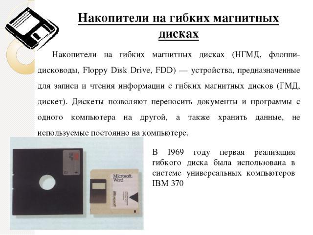 Накопители на гибких магнитных дисках Накопители на гибких магнитных дисках (НГМД, флоппи-дисководы, Floppy Disk Drive, FDD) — устройства, предназначенные для записи и чтения информации с гибких магнитных дисков (ГМД, дискет). Дискеты позволяют пере…
