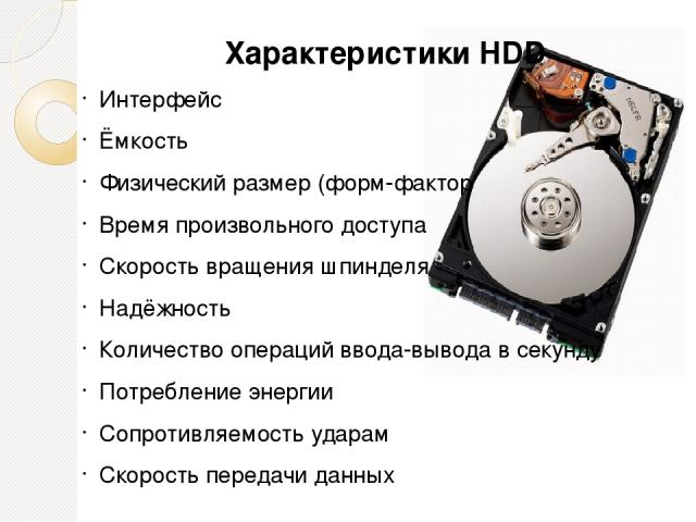 Характеристики HDD Интерфейс Ёмкость Физический размер (форм-фактор Время произвольного доступа Скорость вращения шпинделя Надёжность Количество операций ввода-вывода в секунду Потребление энергии Сопротивляемость ударам Скорость передачи данных