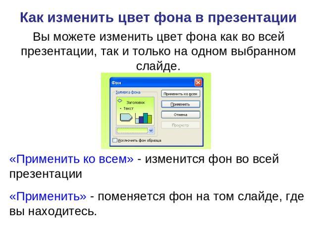 Как изменить цвет фона в презентации Вы можете изменить цвет фона как во всей презентации, так и только на одном выбранном слайде. «Применить ко всем» - изменится фон во всей презентации «Применить» - поменяется фон на том слайде, где вы находитесь.
