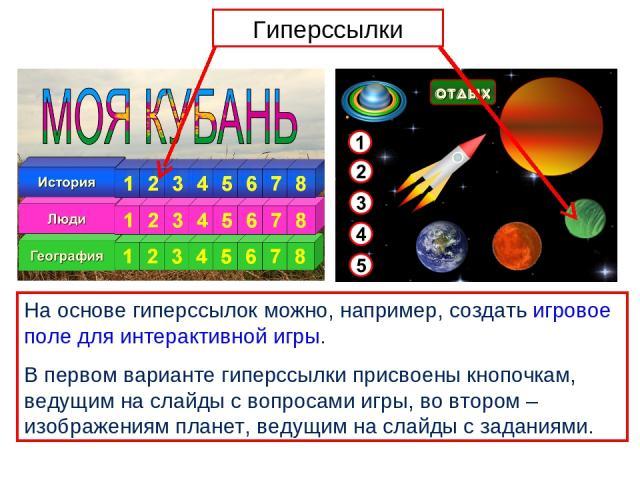 На основе гиперссылок можно, например, создать игровое поле для интерактивной игры. В первом варианте гиперссылки присвоены кнопочкам, ведущим на слайды с вопросами игры, во втором – изображениям планет, ведущим на слайды с заданиями. Гиперссылки