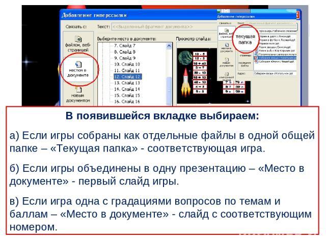 В появившейся вкладке выбираем: а) Если игры собраны как отдельные файлы в одной общей папке – «Текущая папка» - соответствующая игра. б) Если игры объединены в одну презентацию – «Место в документе» - первый слайд игры. в) Если игра одна с градация…