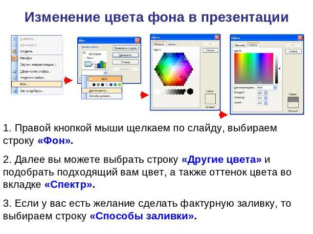 Изменение цвета фона в презентации 1. Правой кнопкой мыши щелкаем по слайду, выбираем строку «Фон». 2. Далее вы можете выбрать строку «Другие цвета» и подобрать подходящий вам цвет, а также оттенок цвета во вкладке «Спектр». 3. Если у вас есть желан…