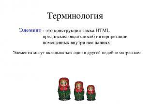 Терминология Элемент - это конструкция языка HTML предписывающая способ интерпре