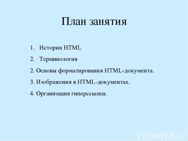 План занятия История НТМL Терминология 2. Основы форматирования HTML-документа. 3. Изображения в HTML-документах. 4. Организация гиперссылки.