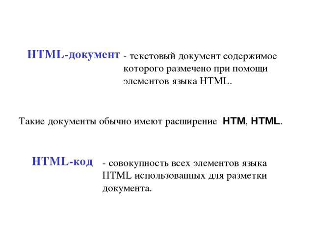 HTML-документ - текстовый документ содержимое которого размечено при помощи элементов языка HTML. Такие документы обычно имеют расширение HTM, HTML. HTML-код - совокупность всех элементов языка HTML использованных для разметки документа.