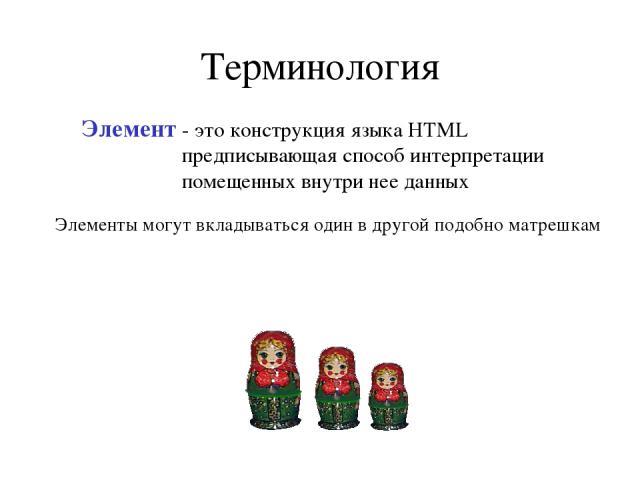 Терминология Элемент - это конструкция языка HTML предписывающая способ интерпретации помещенных внутри нее данных Элементы могут вкладываться один в другой подобно матрешкам