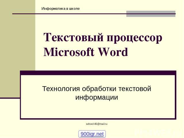school-46@mail.ru Текстовый процессор Microsoft Word Технология обработки текстовой информации 900igr.net school-46@mail.ru Информатика в школе