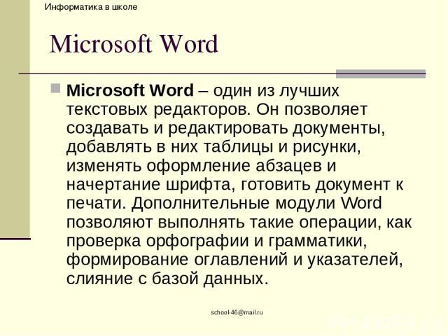 school-46@mail.ru Microsoft Word Microsoft Word – один из лучших текстовых редакторов. Он позволяет создавать и редактировать документы, добавлять в них таблицы и рисунки, изменять оформление абзацев и начертание шрифта, готовить документ к печати. …
