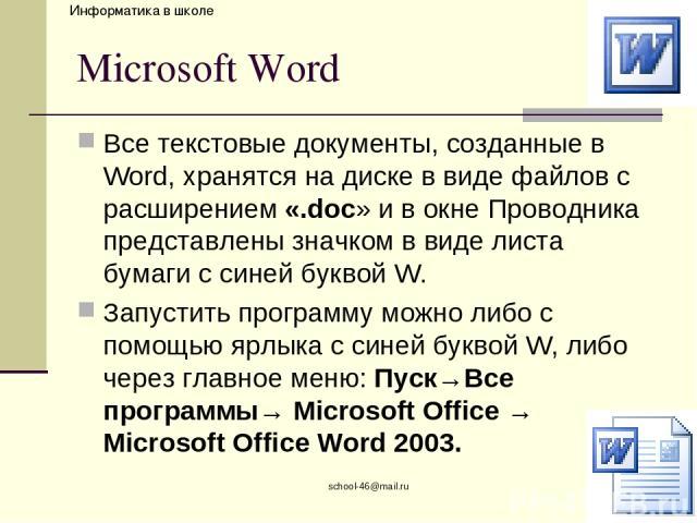school-46@mail.ru Microsoft Word Все текстовые документы, созданные в Word, хранятся на диске в виде файлов с расширением «.doc» и в окне Проводника представлены значком в виде листа бумаги с синей буквой W. Запустить программу можно либо с помощью …