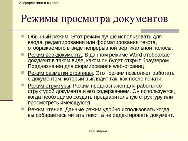 school-46@mail.ru Режимы просмотра документов Обычный режим. Этот режим лучше использовать для ввода, редактирования или форматирования текста, отображаемого в виде непрерывной вертикальной полосы. Режим веб-документа. В данном режиме Word отображае…