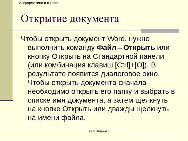 school-46@mail.ru Открытие документа Чтобы открыть документ Word, нужно выполнить команду Файл→Открыть или кнопку Открыть на Стандартной панели (или комбинация клавиш [Ctrl]+[O]). В результате появится диалоговое окно. Чтобы открыть документа сначал…