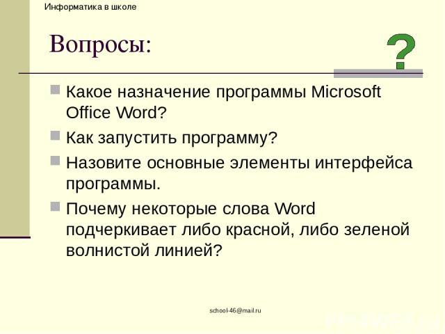 school-46@mail.ru Вопросы: Какое назначение программы Microsoft Office Word? Как запустить программу? Назовите основные элементы интерфейса программы. Почему некоторые слова Word подчеркивает либо красной, либо зеленой волнистой линией? school-46@ma…