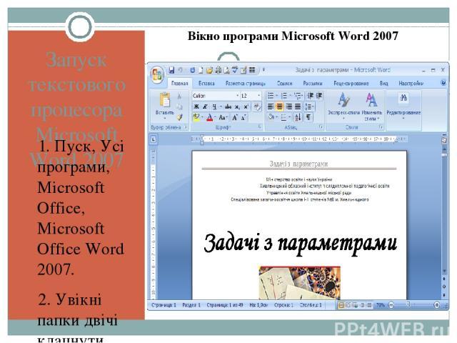 Запуск текстового процесора Microsoft Word 2007 1. Пуск, Усі програми, Microsoft Office, Microsoft Office Word 2007. 2. Увікні папки двічі клацнути мишею будь-який документ Word 2007 3. Один раз клацнути значок Microsoft Office Word 2007 на панелі ш…