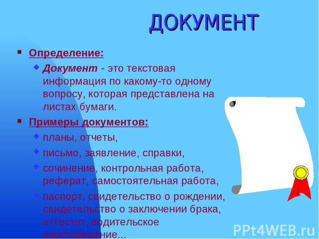 ДОКУМЕНТ Определение: Документ - это текстовая информация по какому-то одному вопросу, которая представлена на листах бумаги. Примеры документов: планы, отчеты, письмо, заявление, справки, сочинение, контрольная работа, реферат, самостоятельная рабо…