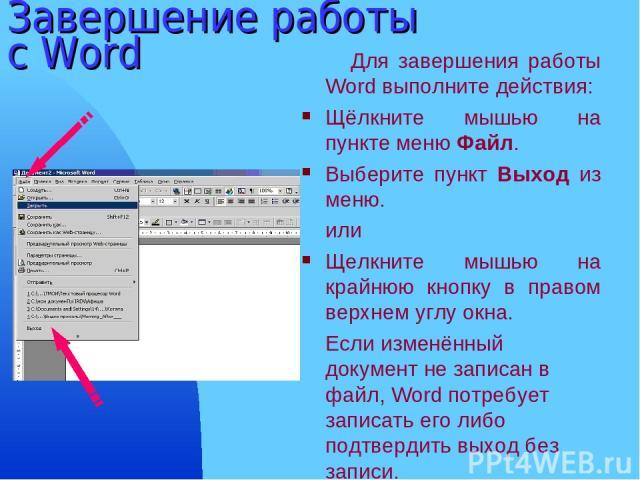 Завершение работы с Word Для завершения работы Word выполните действия: Щёлкните мышью на пункте меню Файл. Выберите пункт Выход из меню. или Щелкните мышью на крайнюю кнопку в правом верхнем углу окна. Если изменённый документ не записан в файл, Wo…