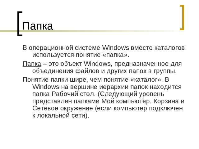 Папка В операционной системе Windows вместо каталогов используется понятие «папка». Папка – это объект Windows, предназначенное для объединения файлов и других папок в группы. Понятие папки шире, чем понятие «каталог». В Windows на вершине иерархии …