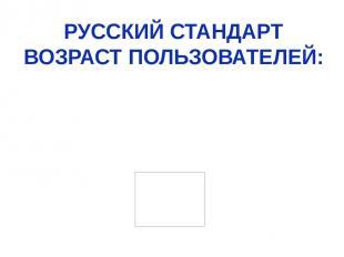РУССКИЙ СТАНДАРТ ВОЗРАСТ ПОЛЬЗОВАТЕЛЕЙ: