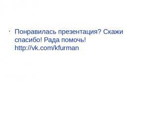 Понравилась презентация? Скажи спасибо! Рада помочь! http://vk.com/kfurman