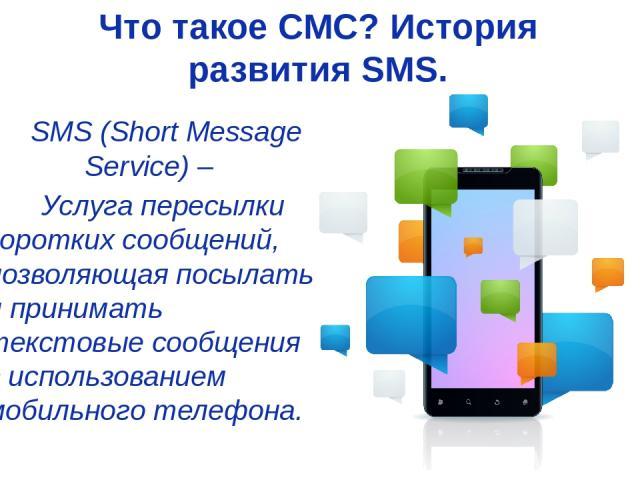 Что такое СМС? История развития SMS. SMS (Short Message Service) – Услуга пересылки коротких сообщений, позволяющая посылать и принимать текстовые сообщения с использованием мобильного телефона.