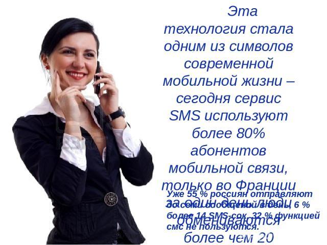 Эта технология стала одним из символов современной мобильной жизни – сегодня сервис SMS используют более 80% абонентов мобильной связи, только во Франции за один день люди обмениваются более чем 20 миллионами сообщений. Уже 55 % россиян отправляют д…