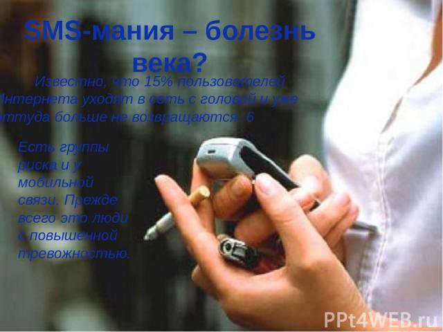 SMS-мания – болезнь века? Известно, что 15% пользователей Интернета уходят в сеть с головой и уже оттуда больше не возвращаются. 6 Есть группы риска и у мобильной связи. Прежде всего это люди с повышенной тревожностью.