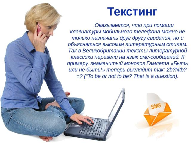 Текстинг Оказывается, что при помощи клавиатуры мобильного телефона можно не только назначать друг другу свидания, но и объясняться высоким литературным стилем. Так в Великобритании тексты литературной классики перевели на язык смс-сообщений. К прим…