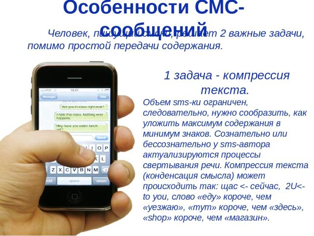 Особенности СМС-сообщений Человек, пишущий смски, решает 2 важные задачи, помимо простой передачи содержания. 1 задача - компрессия текста. Объем sms-ки ограничен, следовательно, нужно сообразить, как уложить максимум содержания в минимум знаков. Со…