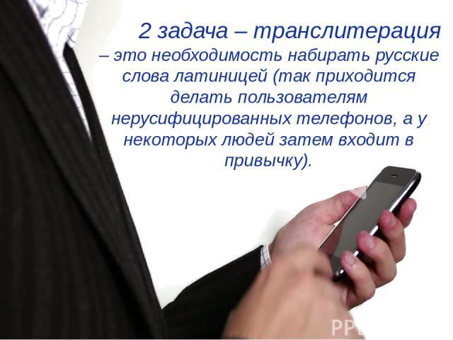 2 задача – транслитерация – это необходимость набирать русские слова латиницей (так приходится делать пользователям нерусифицированных телефонов, а у некоторых людей затем входит в привычку).