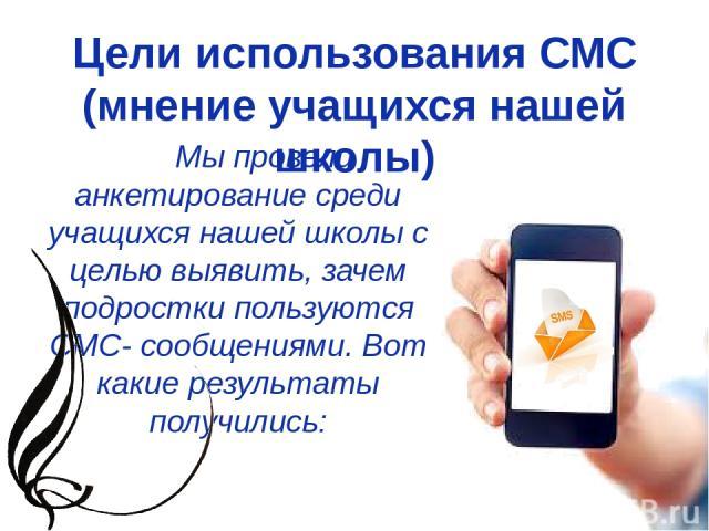 Цели использования СМС (мнение учащихся нашей школы) Мы провели анкетирование среди учащихся нашей школы с целью выявить, зачем подростки пользуются СМС- сообщениями. Вот какие результаты получились: