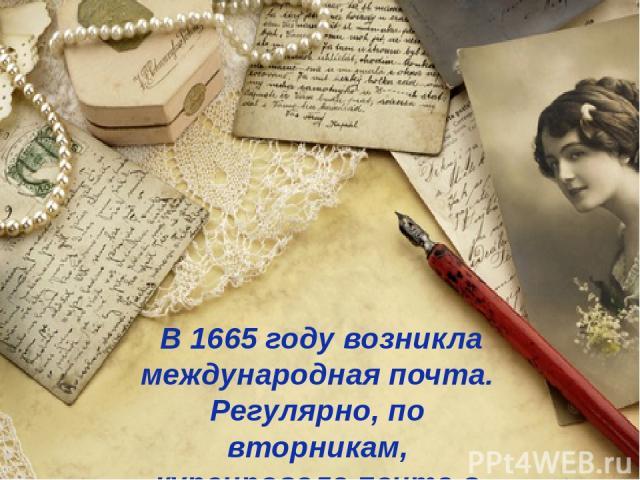 В 1665 году возникла международная почта. Регулярно, по вторникам, курсировала почта в обоих направлениях по маршруту Москва – Новгород – Тверь – Петербург.