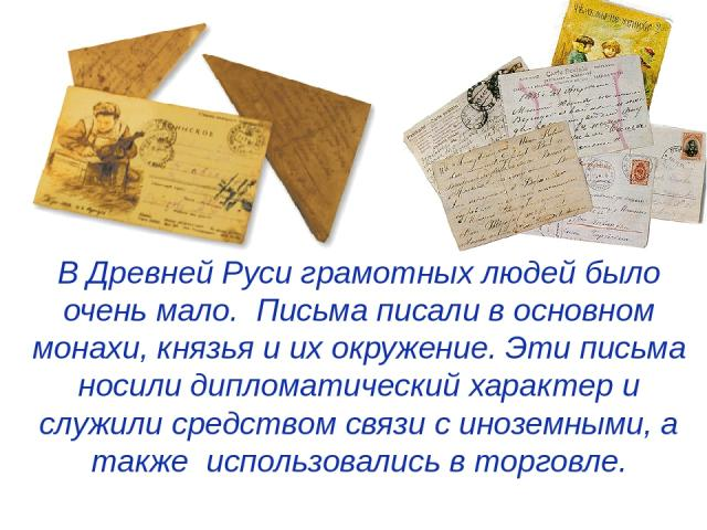В Древней Руси грамотных людей было очень мало. Письма писали в основном монахи, князья и их окружение. Эти письма носили дипломатический характер и служили средством связи с иноземными, а также использовались в торговле.