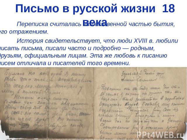 Письмо в русской жизни 18 века Переписка считалась естественной частью бытия, его отражением. История свидетельствует, что люди XVIII в. любили писать письма, писали часто и подробно — родным, друзьям, официальным лицам. Эта же любовь к писанию писе…
