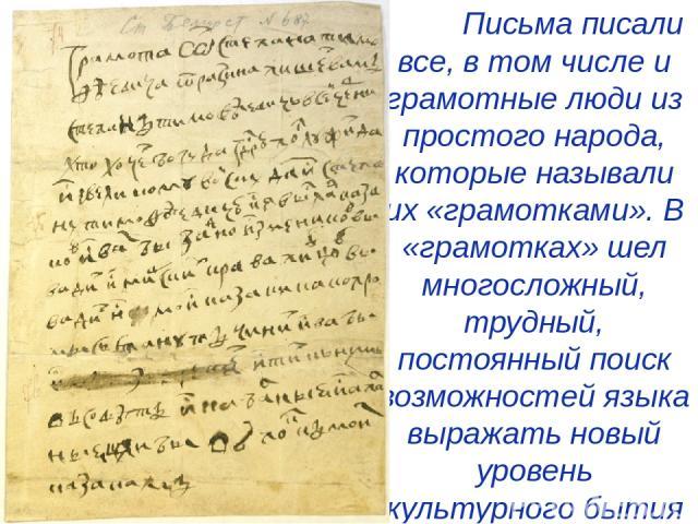 Письма писали все, в том числе и грамотные люди из простого народа, которые называли их «грамотками». В «грамотках» шел многосложный, трудный, постоянный поиск возможностей языка выражать новый уровень культурного бытия людей XVIII в.