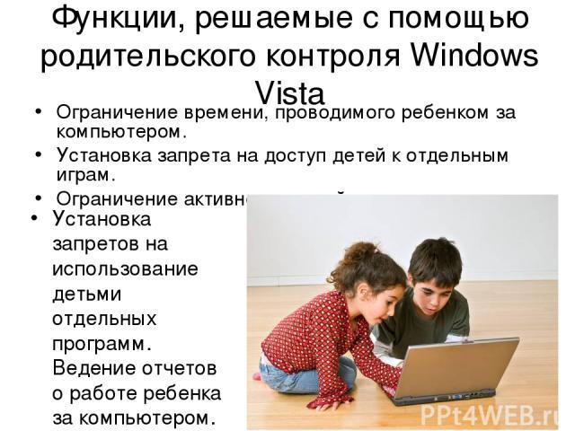 Функции, решаемые с помощью родительского контроля Windows Vista Ограничение времени, проводимого ребенком за компьютером. Установка запрета на доступ детей к отдельным играм. Ограничение активности детей в интернете.. Установка запретов на использо…
