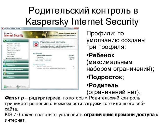 Родительский контроль в Kaspersky Internet Security Профили: по умолчанию созданы три профиля: Ребенок (максимальным набором ограничений); Подросток; Родитель (ограничений нет). Фильтр – ряд критериев, по которым Родительский контроль принимает реше…