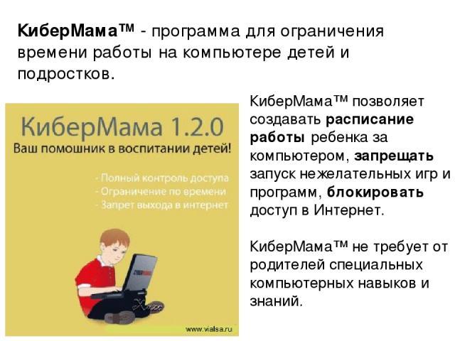 КиберМама™ позволяет создавать расписание работы ребенка за компьютером, запрещать запуск нежелательных игр и программ, блокировать доступ в Интернет. КиберМама™ не требует от родителей специальных компьютерных навыков и знаний. КиберМама™ - програм…