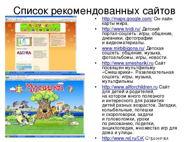 Список рекомендованных сайтов http://maps.google.com/ Он-лайн карты мира. http://www.tvidi.ru/ Детский портал-соцсеть: игры, общение, дневники, фотографии ивидеоматериалы. www.mirbibigona.ru/ Детская соцсеть: общение, музыка, фотоальбомы, игры, нов…