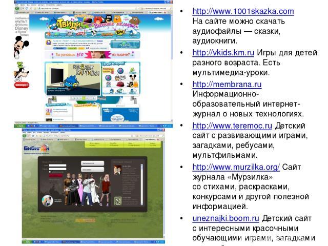 http://www.1001skazka.com Насайте можно скачать аудиофайлы— сказки, аудиокниги. http://vkids.km.ru Игры для детей разного возраста. Есть мультимедиа-уроки. http://membrana.ru Информационно-образовательный интернет-журнал оновых технологиях. http:…