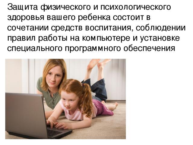 Защита физического и психологического здоровья вашего ребенка состоит в сочетании средств воспитания, соблюдении правил работы на компьютере и установке специального программного обеспечения