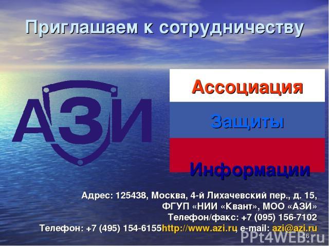 * Приглашаем к сотрудничеству Адрес: 125438, Москва, 4-й Лихачевский пер., д. 15, ФГУП «НИИ «Квант», МОО «АЗИ» Телефон/факс: +7 (095) 156-7102 Телефон: +7 (495) 154-6155 http://www.azi.ru, e-mail: azi@azi.ru Информации Ассоциация Защиты
