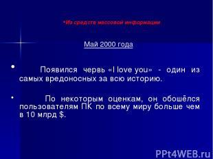 Май 2000 года Появился червь «I love you» - один из самых вредоносных за всю ист