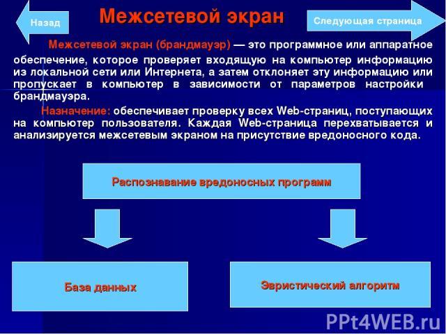 Межсетевой экран Межсетевой экран (брандмауэр) — это программное или аппаратное обеспечение, которое проверяет входящую на компьютер информацию из локальной сети или Интернета, а затем отклоняет эту информацию или пропускает в компьютер в зависимост…