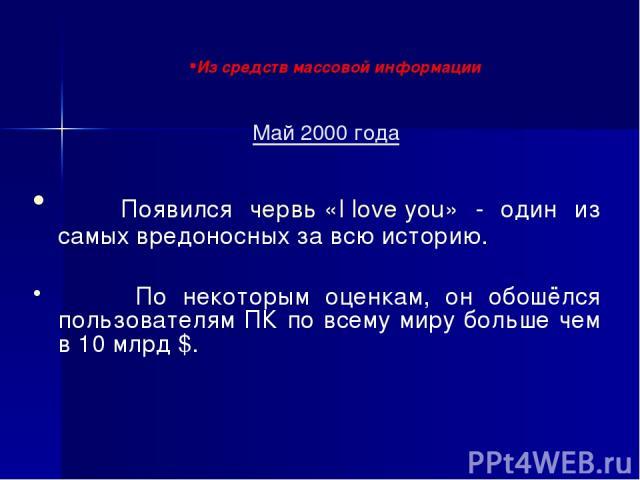 Май 2000 года Появился червь «I love you» - один из самых вредоносных за всю историю. По некоторым оценкам, он обошёлся пользователям ПК по всему миру больше чем в 10 млрд $. Из средств массовой информации