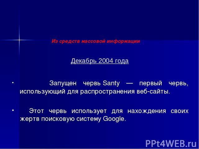 Декабрь 2004 года Запущен червь Santy — первый червь, использующий для распространения веб-сайты. Этот червь использует для нахождения своих жертв поисковую систему Google. Из средств массовой информации